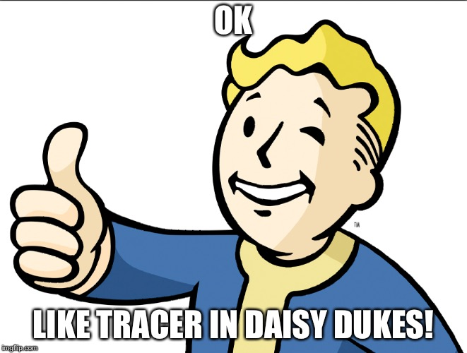 OK LIKE TRACER IN DAISY DUKES! | made w/ Imgflip meme maker