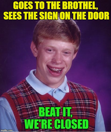 Old Jokes | GOES TO THE BROTHEL, SEES THE SIGN ON THE DOOR BEAT IT, WE'RE CLOSED | image tagged in memes,bad luck brian,funny,jokes | made w/ Imgflip meme maker