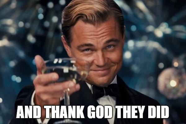 Leonardo Dicaprio Cheers Meme | AND THANK GOD THEY DID | image tagged in memes,leonardo dicaprio cheers | made w/ Imgflip meme maker