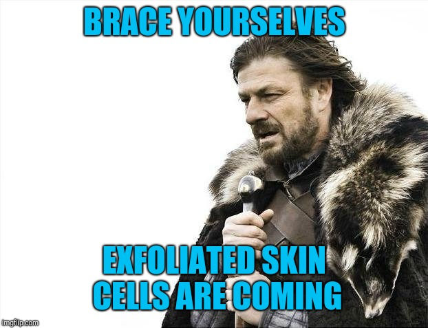 Brace Yourselves X is Coming Meme | BRACE YOURSELVES EXFOLIATED SKIN CELLS ARE COMING | image tagged in memes,brace yourselves x is coming | made w/ Imgflip meme maker