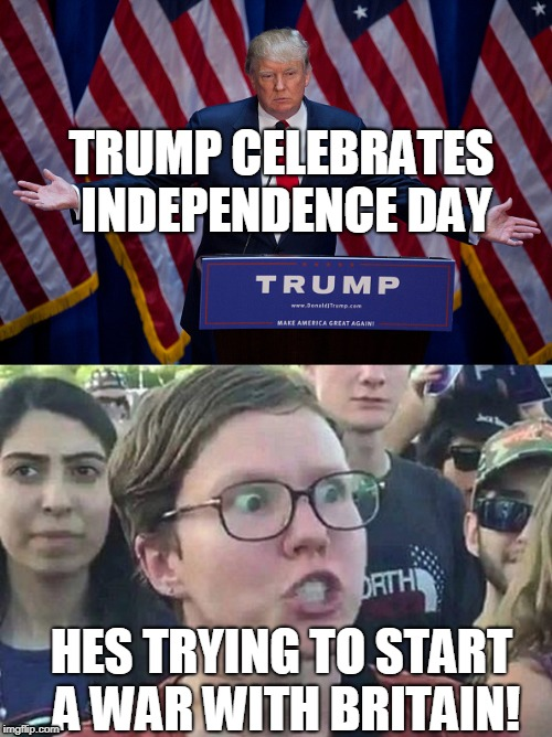 Trump can't win against the Left | TRUMP CELEBRATES INDEPENDENCE DAY HES TRYING TO START A WAR WITH BRITAIN! | image tagged in donald trump | made w/ Imgflip meme maker