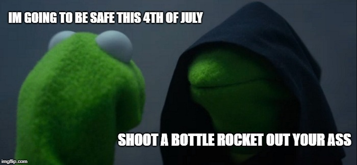 Evil Kermit Meme | IM GOING TO BE SAFE THIS 4TH OF JULY SHOOT A BOTTLE ROCKET OUT YOUR ASS | image tagged in memes,evil kermit | made w/ Imgflip meme maker