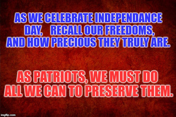 Preserve and fight for our freedoms | AS WE CELEBRATE INDEPENDANCE DAY,    RECALL OUR FREEDOMS, AND HOW PRECIOUS THEY TRULY ARE. AS PATRIOTS, WE MUST DO ALL WE CAN TO PRESERVE TH | image tagged in freedom,july 4th | made w/ Imgflip meme maker