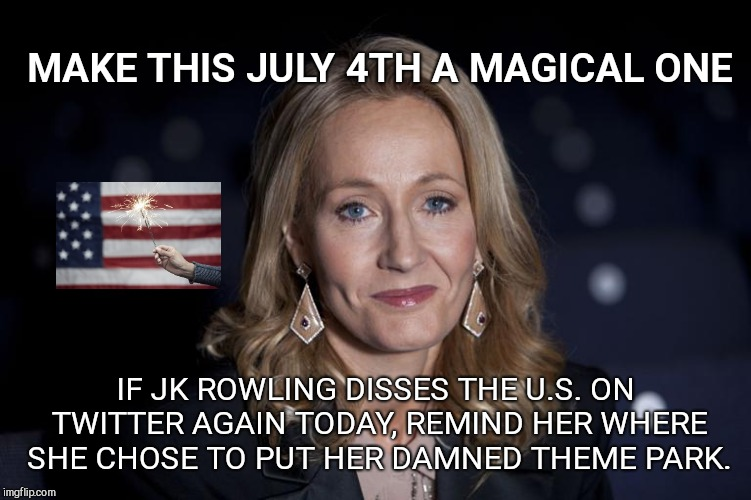 MAKE THIS JULY 4TH A MAGICAL ONE IF JK ROWLING DISSES THE U.S. ON TWITTER AGAIN TODAY, REMIND HER WHERE SHE CHOSE TO PUT HER DAMNED THEME PA | image tagged in make it a magical july 4th,the wizarding world of harry potter | made w/ Imgflip meme maker