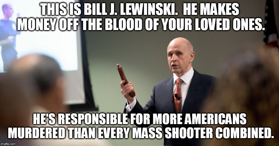 I wish this could be funny. But murder never is. | THIS IS BILL J. LEWINSKI.  HE MAKES MONEY OFF THE BLOOD OF YOUR LOVED ONES. HE'S RESPONSIBLE FOR MORE AMERICANS MURDERED THAN EVERY MASS SHO | image tagged in dirty cops,police brutality,police state,police shooting,scumbag american police officer | made w/ Imgflip meme maker