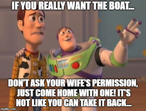 X, X Everywhere Meme | IF YOU REALLY WANT THE BOAT... DON'T ASK YOUR WIFE'S PERMISSION, JUST COME HOME WITH ONE! IT'S NOT LIKE YOU CAN TAKE IT BACK... | image tagged in memes,x,x everywhere,x x everywhere | made w/ Imgflip meme maker