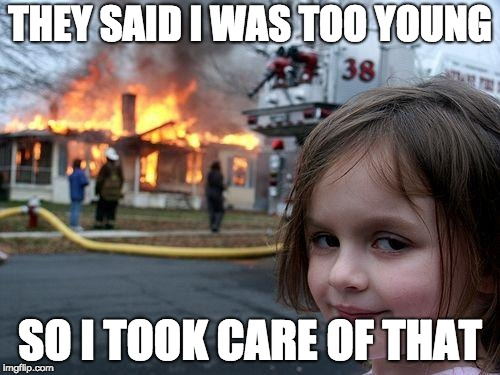 Disaster Girl Meme | THEY SAID I WAS TOO YOUNG SO I TOOK CARE OF THAT | image tagged in memes,disaster girl | made w/ Imgflip meme maker