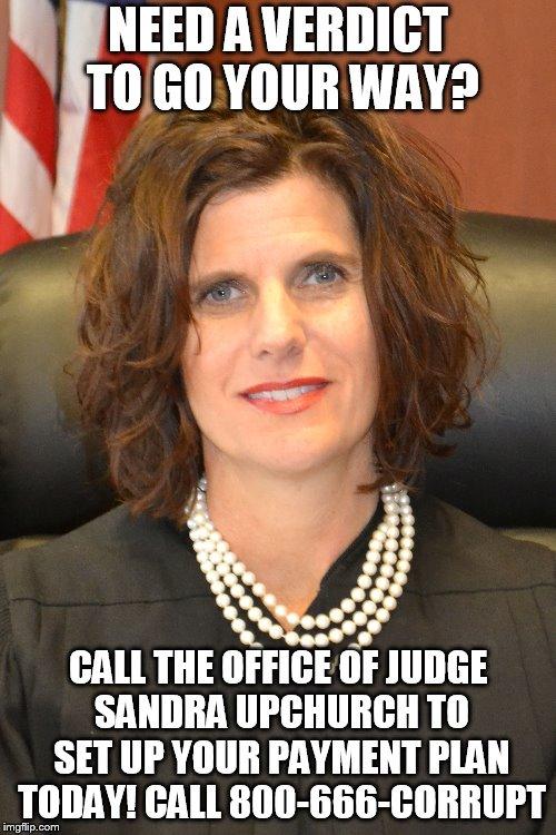 Check out our payment plans for the verdict you need! | NEED A VERDICT TO GO YOUR WAY? CALL THE OFFICE OF JUDGE SANDRA UPCHURCH TO SET UP YOUR PAYMENT PLAN TODAY! CALL 800-666-CORRUPT | image tagged in corruption,government corruption,injustice,obstruction of justice | made w/ Imgflip meme maker