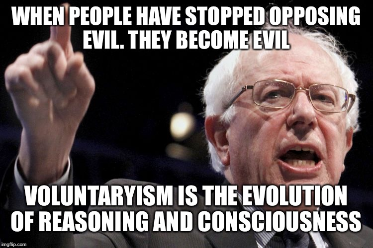 Bernie Sanders | WHEN PEOPLE HAVE STOPPED OPPOSING EVIL. THEY BECOME EVIL VOLUNTARYISM IS THE EVOLUTION OF REASONING AND CONSCIOUSNESS | image tagged in bernie sanders | made w/ Imgflip meme maker