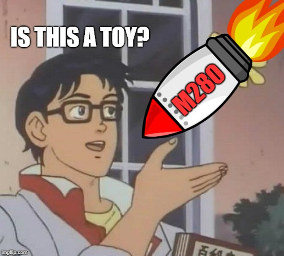 IS THIS A TOY? M280 | made w/ Imgflip meme maker