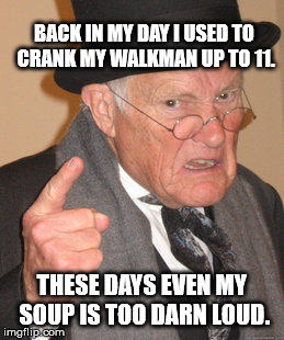 80's | BACK IN MY DAY I USED TO CRANK MY WALKMAN UP TO 11. THESE DAYS EVEN MY SOUP IS TOO DARN LOUD. | image tagged in memes,back in my day,1980s,80s,trump,hide the pain harold | made w/ Imgflip meme maker