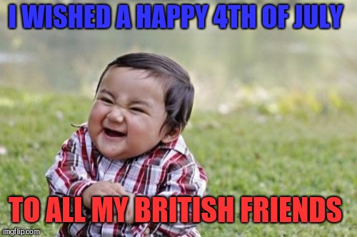 Happy 4th everyone! Go murca  | I WISHED A HAPPY 4TH OF JULY TO ALL MY BRITISH FRIENDS | image tagged in memes,evil toddler,4th of july,independence day,jbmemegeek | made w/ Imgflip meme maker