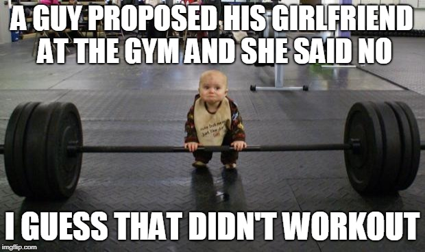 work out |  A GUY PROPOSED HIS GIRLFRIEND AT THE GYM AND SHE SAID NO; I GUESS THAT DIDN'T WORKOUT | image tagged in work out | made w/ Imgflip meme maker