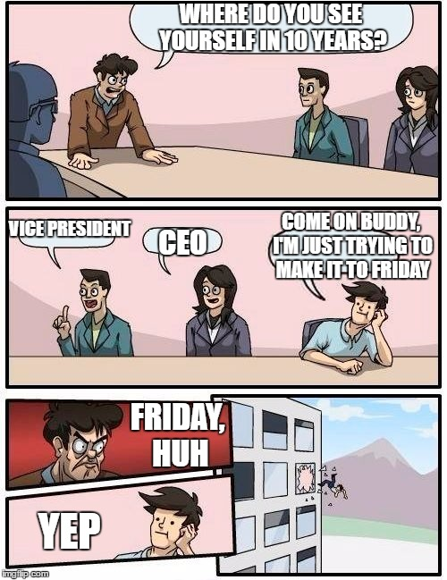 Boardroom Meeting Suggestion Meme | WHERE DO YOU SEE YOURSELF IN 10 YEARS? VICE PRESIDENT CEO COME ON BUDDY, I'M JUST TRYING TO MAKE IT TO FRIDAY FRIDAY, HUH YEP | image tagged in memes,boardroom meeting suggestion,random,friday,work | made w/ Imgflip meme maker