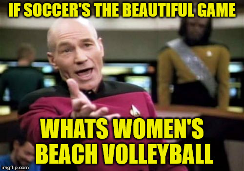 beach volleyball | IF SOCCER'S THE BEAUTIFUL GAME WHATS WOMEN'S BEACH VOLLEYBALL | image tagged in memes,picard wtf,soccer,football meme,volleyball | made w/ Imgflip meme maker