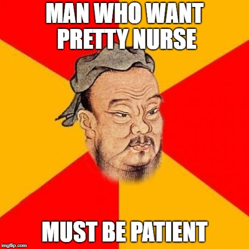 Confucius Says | MAN WHO WANT PRETTY NURSE MUST BE PATIENT | image tagged in confucius says | made w/ Imgflip meme maker