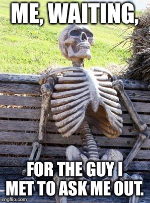 Waiting Skeleton Meme | ME, WAITING, FOR THE GUY I MET TO ASK ME OUT. | image tagged in memes,waiting skeleton | made w/ Imgflip meme maker