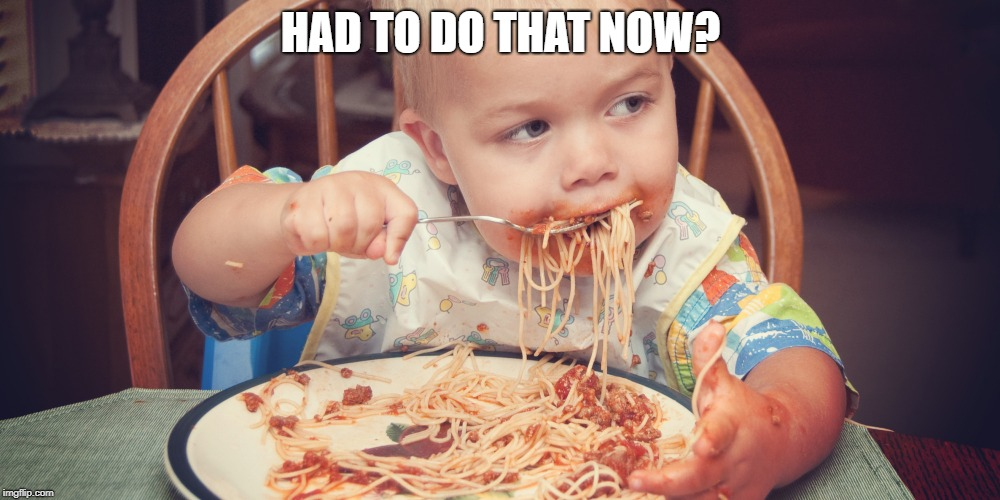 Baby eating spagetti | HAD TO DO THAT NOW? | image tagged in baby eating spagetti | made w/ Imgflip meme maker
