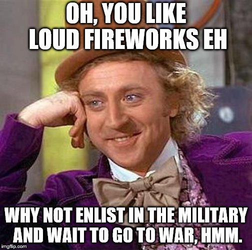 Fireworks are f***ing scary AF  | OH, YOU LIKE LOUD FIREWORKS EH WHY NOT ENLIST IN THE MILITARY AND WAIT TO GO TO WAR, HMM. | image tagged in memes,creepy condescending wonka | made w/ Imgflip meme maker