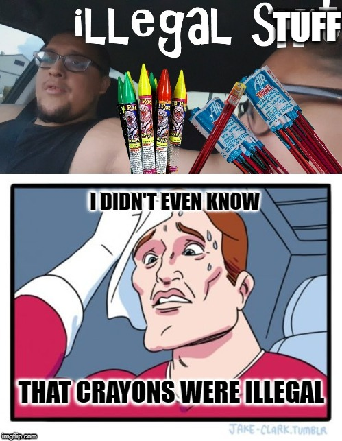 Illegal Stuff | TUFF I DIDN'T EVEN KNOW THAT CRAYONS WERE ILLEGAL | image tagged in funny memes,fireworks,crayons,stupid,laws | made w/ Imgflip meme maker