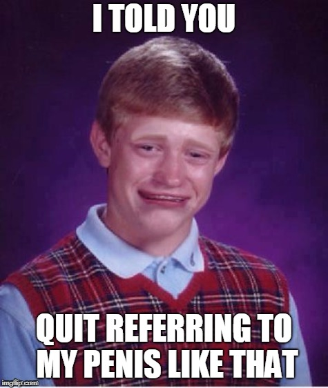 Sad brian | I TOLD YOU QUIT REFERRING TO MY P**IS LIKE THAT | image tagged in sad brian | made w/ Imgflip meme maker