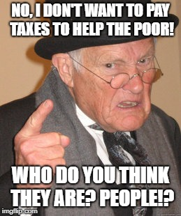 Old rich people! | NO, I DON'T WANT TO PAY TAXES TO HELP THE POOR! WHO DO YOU THINK THEY ARE? PEOPLE!? | image tagged in memes,back in my day,political,taxes,poor people | made w/ Imgflip meme maker