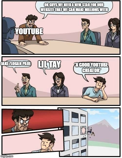 Boardroom Meeting Suggestion Meme | OK GUYS WE NEED A NEW STAR FOR OUR WEBSITE THAT WE CAN MAKE MILLIONS WITH JAKE/LOGAN PAUL LIL TAY *A GOOD YOUTUBE CREATOR* YOUTUBE | image tagged in memes,boardroom meeting suggestion | made w/ Imgflip meme maker