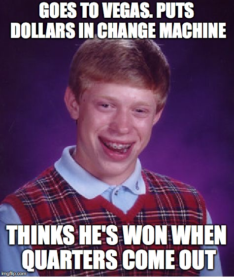 Bad Luck Brian Meme | GOES TO VEGAS. PUTS DOLLARS IN CHANGE MACHINE THINKS HE'S WON WHEN QUARTERS COME OUT | image tagged in memes,bad luck brian | made w/ Imgflip meme maker