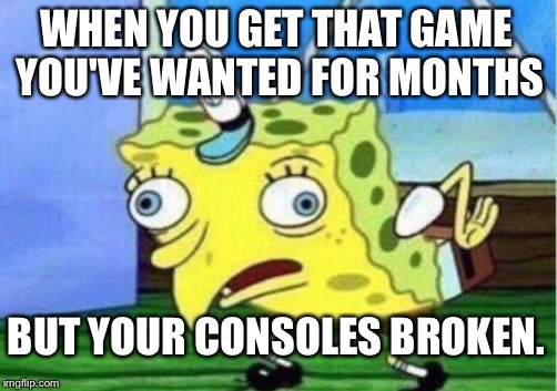 This happened to me. | WHEN YOU GET THAT GAME YOU'VE WANTED FOR MONTHS BUT YOUR CONSOLES BROKEN. | image tagged in memes,mocking spongebob,consoles,wii u,the legend of zelda breath of the wild,patience | made w/ Imgflip meme maker