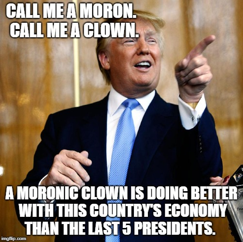 The more you call him stupid, the more stupid his predecessors look. | CALL ME A MORON.  CALL ME A CLOWN. A MORONIC CLOWN IS DOING BETTER WITH THIS COUNTRY'S ECONOMY THAN THE LAST 5 PRESIDENTS. | image tagged in donal trump birthday,politics,political meme,funny memes | made w/ Imgflip meme maker