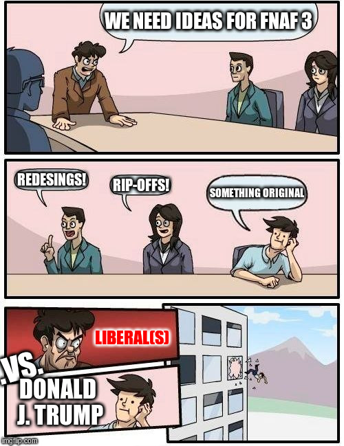 Boardroom Meeting Suggestion Meme | WE NEED IDEAS FOR FNAF 3 REDESINGS! RIP-OFFS! SOMETHING ORIGINAL LIBERAL(S) .VS. DONALD J. TRUMP | image tagged in memes,boardroom meeting suggestion | made w/ Imgflip meme maker