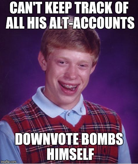 How do you have the time to do that ? | CAN'T KEEP TRACK OF ALL HIS ALT-ACCOUNTS DOWNVOTE BOMBS HIMSELF | image tagged in memes,bad luck brian,alt using trolls,downvote fairy,aint nobody got time for that | made w/ Imgflip meme maker