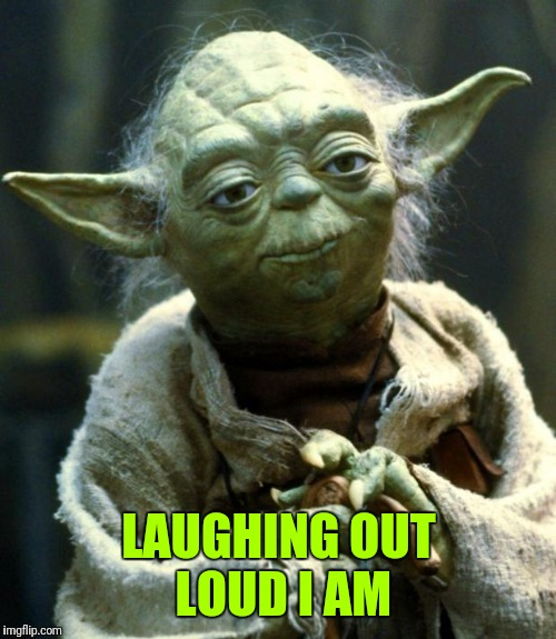 Star Wars Yoda Meme | LAUGHING OUT LOUD I AM | image tagged in memes,star wars yoda | made w/ Imgflip meme maker