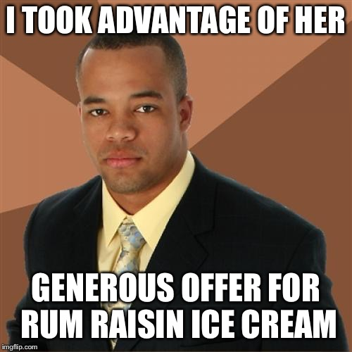 Successful Black Man Meme | I TOOK ADVANTAGE OF HER GENEROUS OFFER FOR RUM RAISIN ICE CREAM | image tagged in memes,successful black man | made w/ Imgflip meme maker