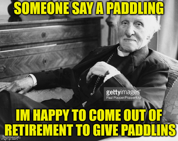 SOMEONE SAY A PADDLING IM HAPPY TO COME OUT OF RETIREMENT TO GIVE PADDLINS | made w/ Imgflip meme maker
