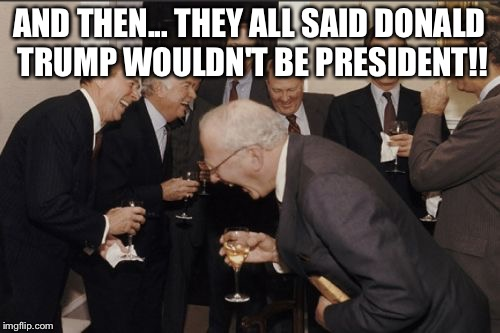 Laughing Men In Suits Meme | AND THEN... THEY ALL SAID DONALD TRUMP WOULDN'T BE PRESIDENT!! | image tagged in memes,laughing men in suits | made w/ Imgflip meme maker