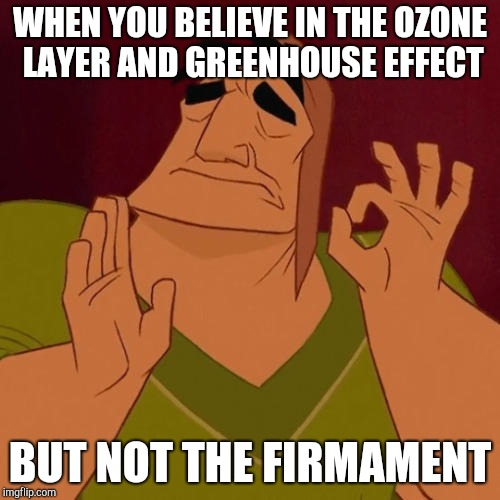 When X just right | WHEN YOU BELIEVE IN THE OZONE LAYER AND GREENHOUSE EFFECT BUT NOT THE FIRMAMENT | image tagged in when x just right | made w/ Imgflip meme maker
