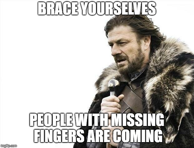 For those working in ambulances/ERs tonight... | BRACE YOURSELVES PEOPLE WITH MISSING FINGERS ARE COMING | image tagged in memes,brace yourselves x is coming,4th of july,funny,AdviceAnimals | made w/ Imgflip meme maker