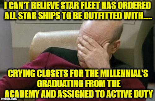 Captain Picard Facepalm after reading the latest refitting order from Star Fleet Command | I CAN'T BELIEVE STAR FLEET HAS ORDERED ALL STAR SHIPS TO BE OUTFITTED WITH..... CRYING CLOSETS FOR THE MILLENNIAL'S GRADUATING FROM THE ACAD | image tagged in memes,captain picard facepalm,crying liberals,millennials,picard wtf,omg | made w/ Imgflip meme maker