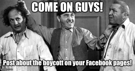 Three Stooges | COME ON GUYS! Post about the boycott on your Facebook pages! | image tagged in three stooges | made w/ Imgflip meme maker