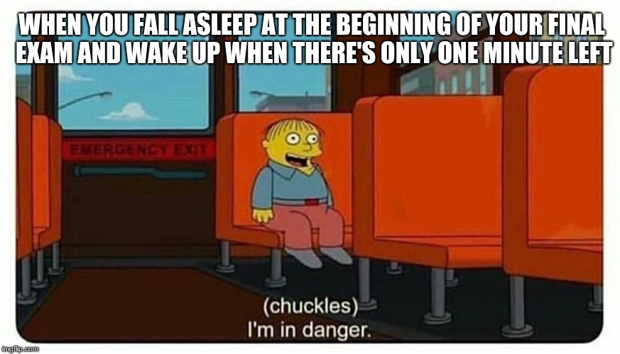 Ralph in danger | WHEN YOU FALL ASLEEP AT THE BEGINNING OF YOUR FINAL EXAM AND WAKE UP WHEN THERE'S ONLY ONE MINUTE LEFT | image tagged in ralph in danger,memes,exams,the simpsons,simpsons,ralph wiggum | made w/ Imgflip meme maker