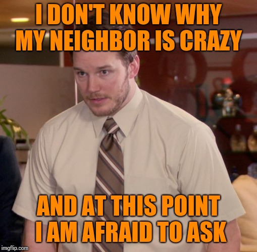 Afraid To Ask Andy | I DON'T KNOW WHY MY NEIGHBOR IS CRAZY AND AT THIS POINT I AM AFRAID TO ASK | image tagged in memes,afraid to ask andy | made w/ Imgflip meme maker