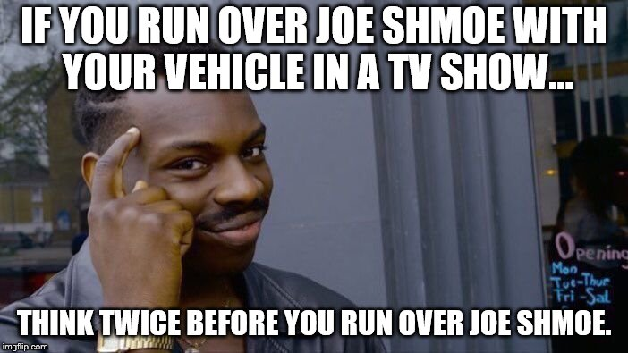 Roll Safe Think About It Meme | IF YOU RUN OVER JOE SHMOE WITH YOUR VEHICLE IN A TV SHOW... THINK TWICE BEFORE YOU RUN OVER JOE SHMOE. | image tagged in memes,roll safe think about it | made w/ Imgflip meme maker
