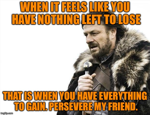 Brace Yourselves X is Coming Meme | WHEN IT FEELS LIKE YOU HAVE NOTHING LEFT TO LOSE THAT IS WHEN YOU HAVE EVERYTHING TO GAIN. PERSEVERE MY FRIEND. | image tagged in memes,brace yourselves x is coming | made w/ Imgflip meme maker
