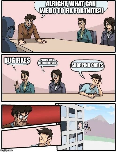 Boardroom Meeting Suggestion Meme | ALRIGHT, WHAT CAN WE DO TO FIX FORTNITE?! BUG FIXES PUTTING BACK THE REFUND SYSTEM SHOPPING CARTS | image tagged in memes,boardroom meeting suggestion | made w/ Imgflip meme maker