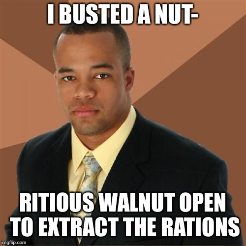 Successful Black Man Meme | I BUSTED A NUT- RITIOUS WALNUT OPEN TO EXTRACT THE RATIONS | image tagged in memes,successful black man | made w/ Imgflip meme maker