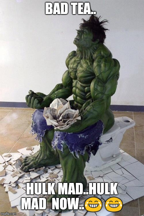Hulktoilet | BAD TEA.. HULK MAD..HULK MAD  NOW.. | image tagged in hulktoilet | made w/ Imgflip meme maker