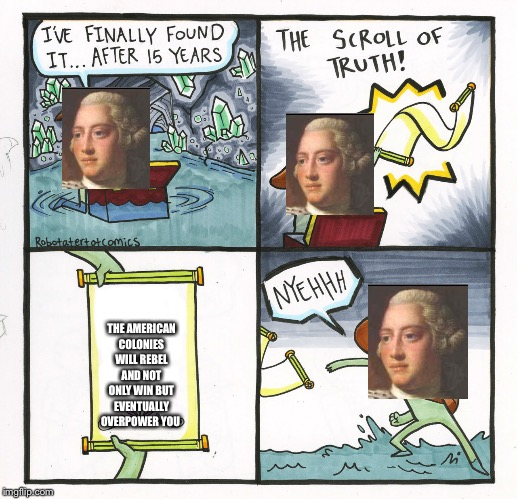 Fourth of July scroll of truth | THE AMERICAN COLONIES WILL REBEL AND NOT ONLY WIN BUT EVENTUALLY OVERPOWER YOU | image tagged in memes,the scroll of truth,fourth of july | made w/ Imgflip meme maker