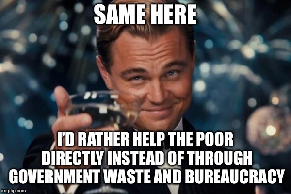 Leonardo Dicaprio Cheers Meme | SAME HERE I'D RATHER HELP THE POOR DIRECTLY INSTEAD OF THROUGH GOVERNMENT WASTE AND BUREAUCRACY | image tagged in memes,leonardo dicaprio cheers | made w/ Imgflip meme maker