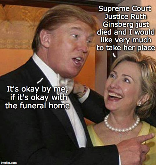 Trump Hillary | Supreme Court Justice Ruth Ginsberg just died and I would like very much to take her place It's okay by me, if it's okay with the funeral ho | image tagged in trump hillary,ruth bader ginsburg,scotus | made w/ Imgflip meme maker